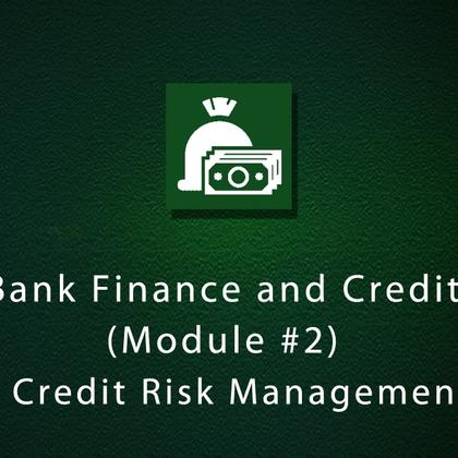 Bank Finance and Credit (Module #2) - Credit Risk Management