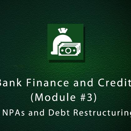 Bank Finance and Credit (Module #3) - NPAs and Debt Restructuring