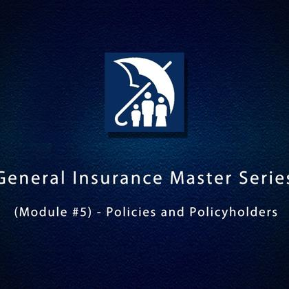 General Insurance Master Series (Module #5) - Policies and Policyholders