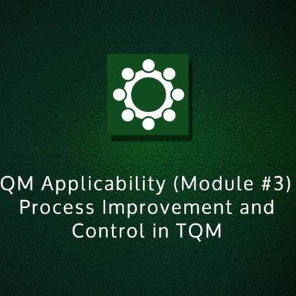 TQM Applicability (Module #3) - Process Improvement and Control in TQM