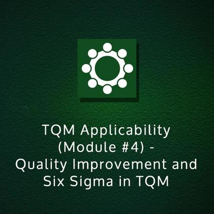 TQM Applicability (Module #4) - Quality Improvement and Six Sigma in TQM