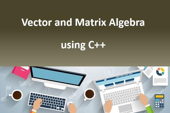 Vector and Matrix Algebra using C++